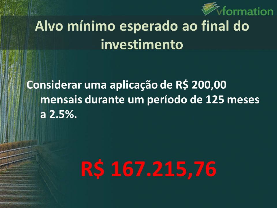 Considerar uma aplicação de R$ 200,00 mensais durante um período de 125 meses a 2.5%. R$ 167.215,76 Alvo mínimo esperado ao final do investimento