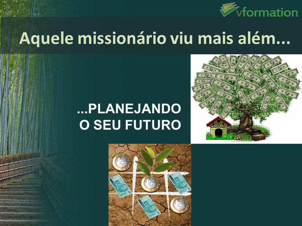 ...PLANEJANDO O SEU FUTURO Aquele missionário viu mais além...