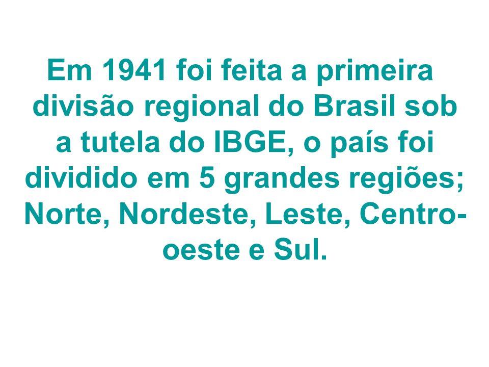 Em 1941 foi feita a primeira divisão regional do Brasil sob a tutela do IBGE, o país foi dividido em 5 grandes regiões; Norte, Nordeste, Leste, Centro