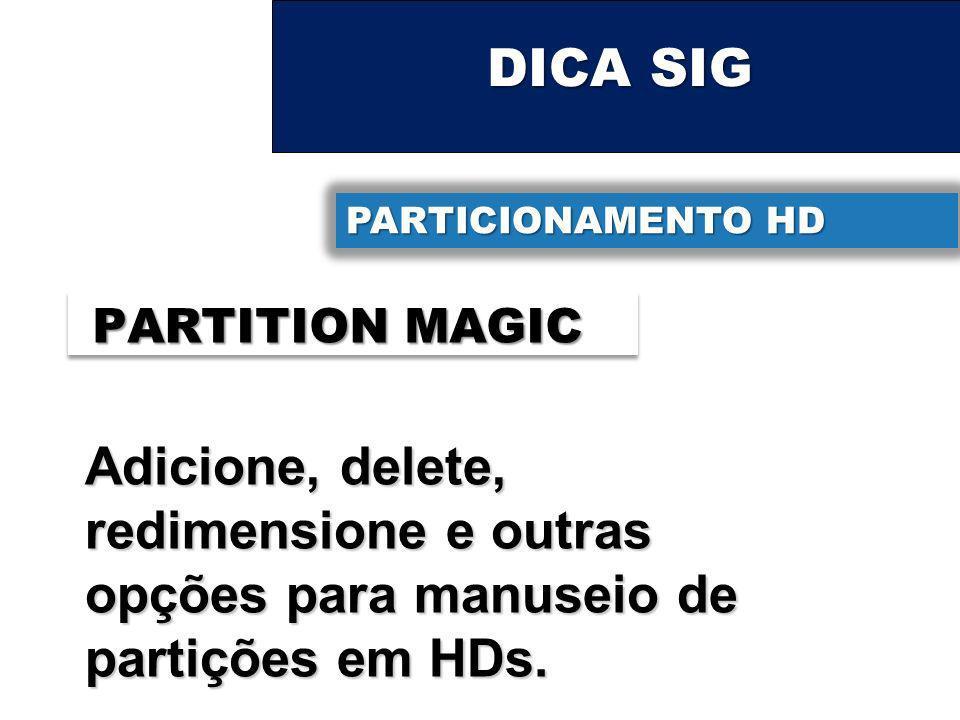 DICA SIG PARTICIONAMENTO HD PARTITION MAGIC Adicione, delete, redimensione e outras opções para manuseio de partições em HDs.