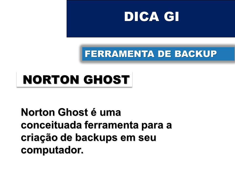 DICA GI FERRAMENTA DE BACKUP NORTON GHOST Norton Ghost é uma conceituada ferramenta para a criação de backups em seu computador.