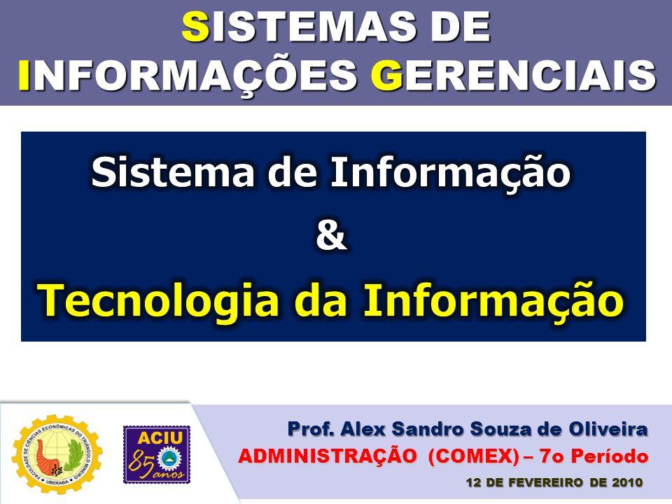 SISTEMAS DE INFORMAÇÕES GERENCIAIS Prof. Alex Sandro Souza de Oliveira 12 DE FEVEREIRO DE 2010 ADMINISTRAÇÃO (COMEX) – 7o Período
