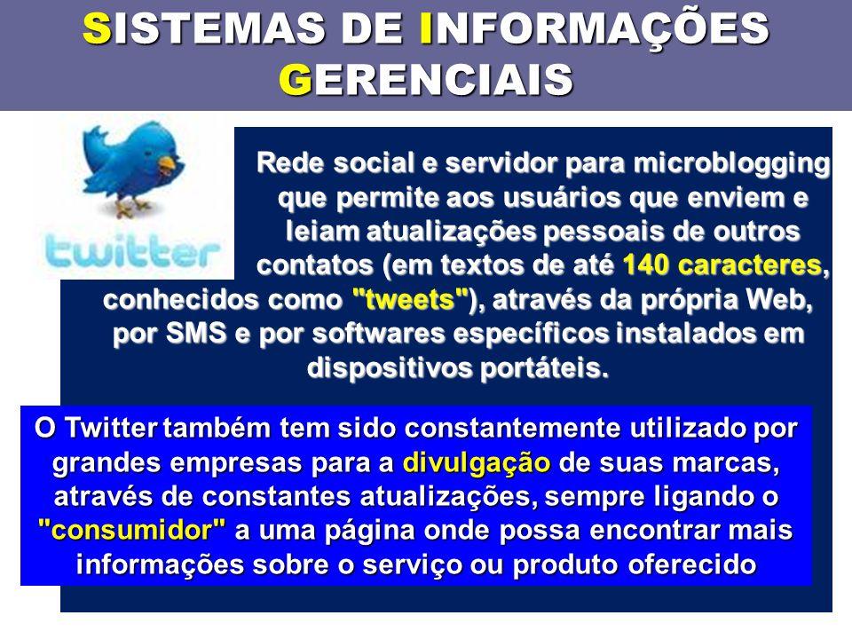 SISTEMAS DE INFORMAÇÕES GERENCIAIS Rede social e servidor para microblogging que permite aos usuários que enviem e leiam atualizações pessoais de outros contatos (em textos de até 140 caracteres, conhecidos como tweets ), através da própria Web, por SMS e por softwares específicos instalados em dispositivos portáteis.
