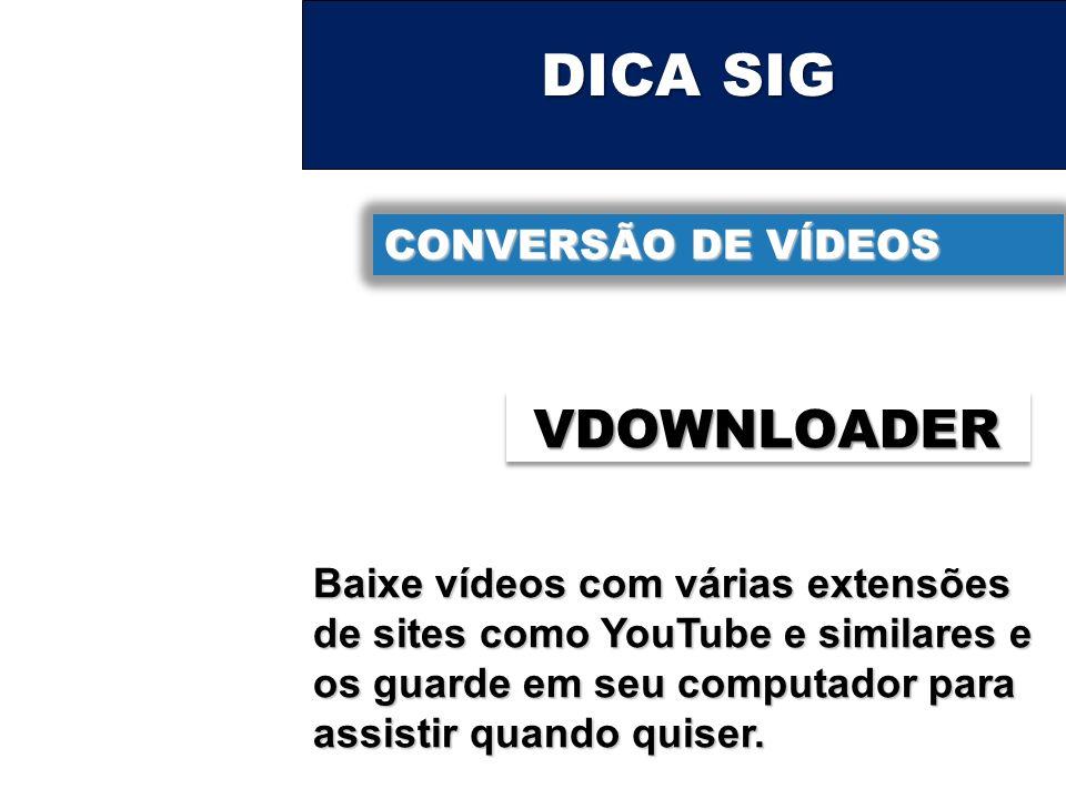 DICA SIG CONVERSÃO DE VÍDEOS VDOWNLOADER Baixe vídeos com várias extensões de sites como YouTube e similares e os guarde em seu computador para assist