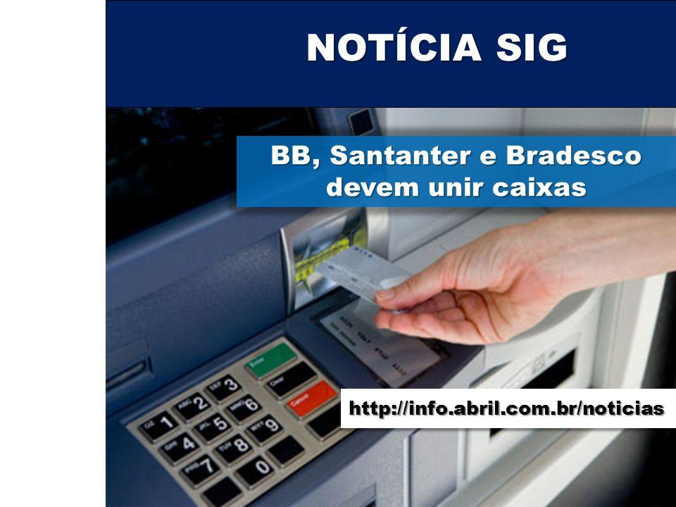 NOTÍCIA SIG BB, Santanter e Bradesco devem unir caixas http://info.abril.com.br/noticias