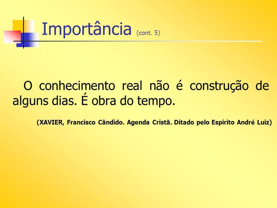 Importância (cont. 5) O conhecimento real não é construção de alguns dias. É obra do tempo. (XAVIER, Francisco Cândido. Agenda Cristã. Ditado pelo Esp