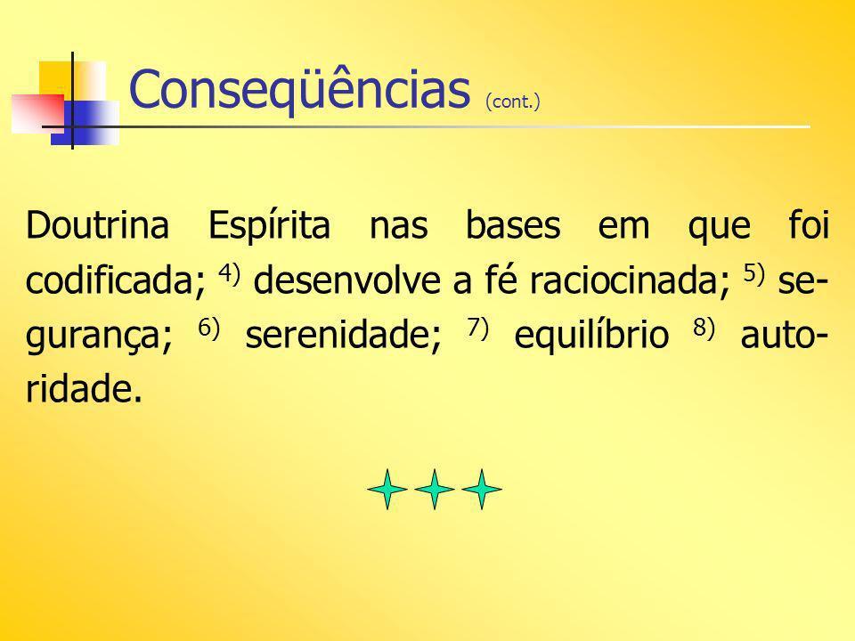 Conseqüências (cont.) Doutrina Espírita nas bases em que foi codificada; 4) desenvolve a fé raciocinada; 5) se- gurança; 6) serenidade; 7) equilíbrio