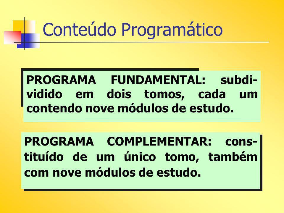 Conteúdo Programático PROGRAMA FUNDAMENTAL: subdi- vidido em dois tomos, cada um contendo nove módulos de estudo. PROGRAMA COMPLEMENTAR: cons- tituído