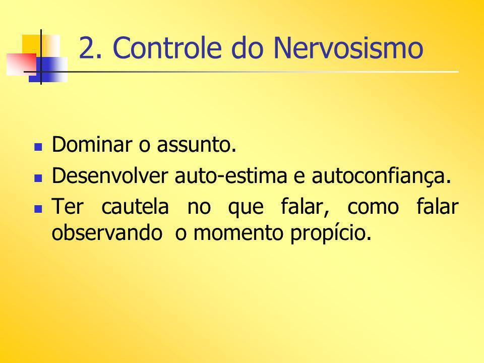 2. Controle do Nervosismo Dominar o assunto. Desenvolver auto-estima e autoconfiança. Ter cautela no que falar, como falar observando o momento propíc