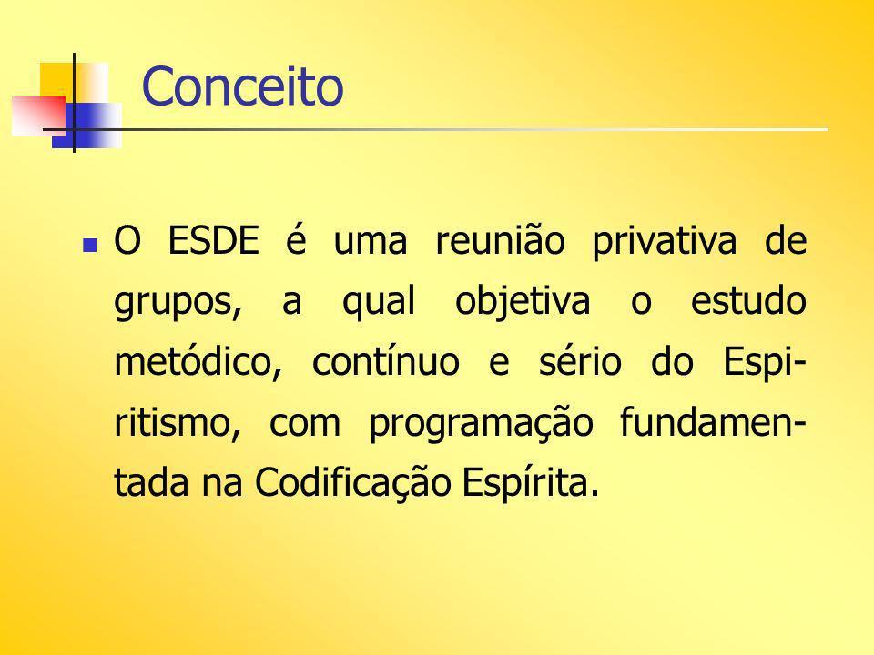 Conceito O ESDE é uma reunião privativa de grupos, a qual objetiva o estudo metódico, contínuo e sério do Espi- ritismo, com programação fundamen- tad