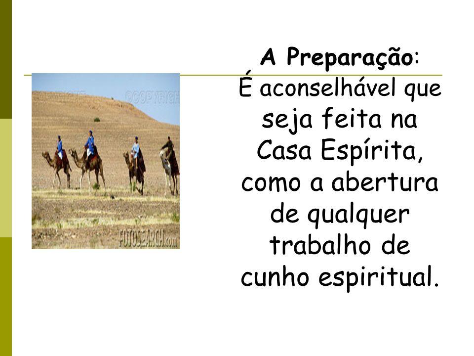 A Preparação: É aconselhável que seja feita na Casa Espírita, como a abertura de qualquer trabalho de cunho espiritual.