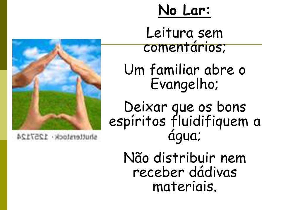 No Lar: Leitura sem comentários; Um familiar abre o Evangelho; Deixar que os bons espíritos fluidifiquem a água; Não distribuir nem receber dádivas ma