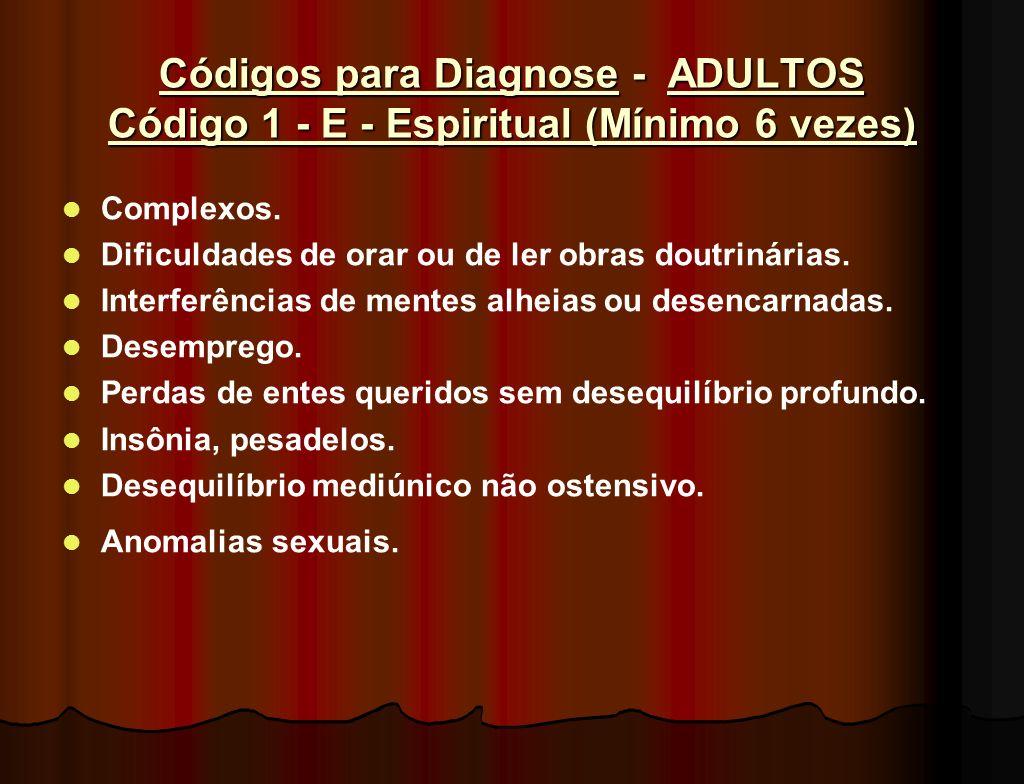 Códigos para Diagnose - ADULTOS Código 1 - E - Espiritual (Mínimo 6 vezes) Falta de orientação religiosa. Dificuldade no lar, no trabalho, na escola,