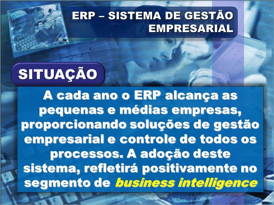 ERP – SISTEMA DE GESTÃO EMPRESARIAL A cada ano o ERP alcança as pequenas e médias empresas, proporcionando soluções de gestão empresarial e controle d