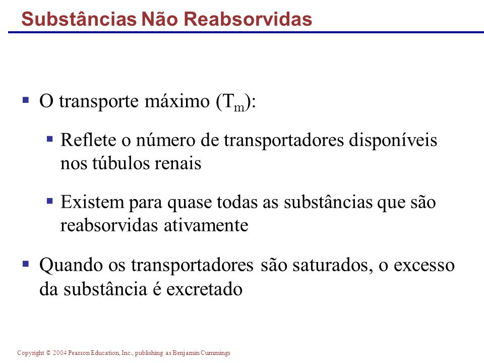 Copyright © 2004 Pearson Education, Inc., publishing as Benjamin Cummings Substâncias Não Reabsorvidas O transporte máximo (T m ): Reflete o número de