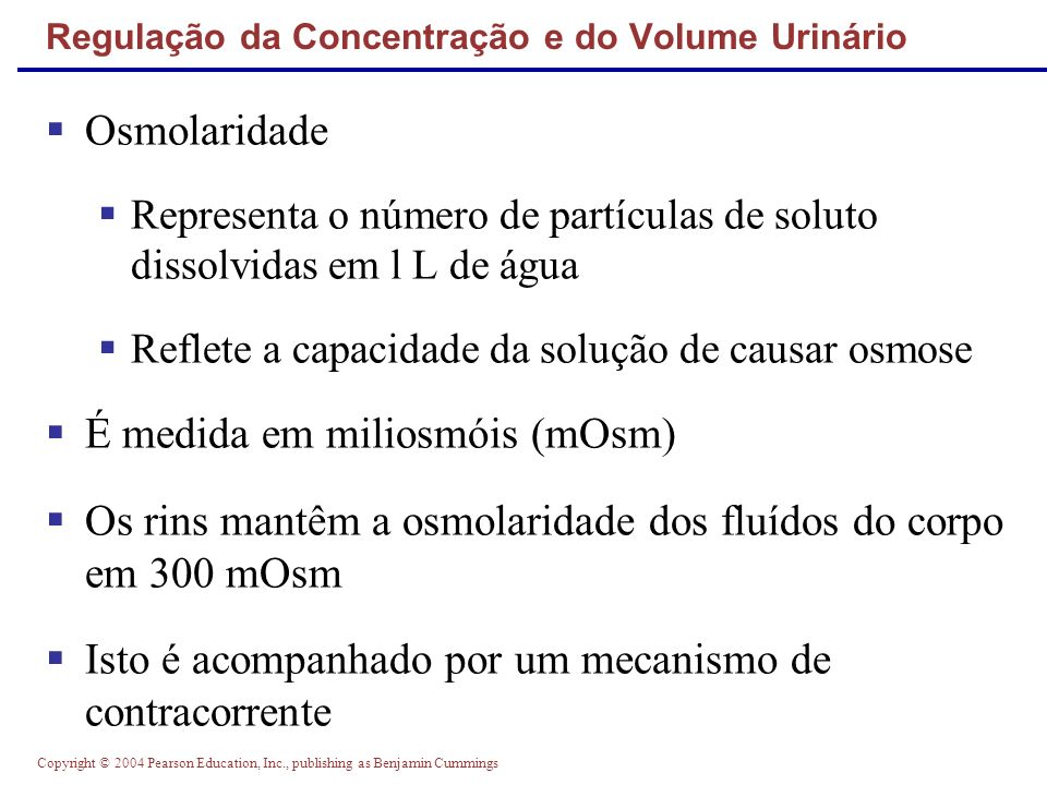 Copyright © 2004 Pearson Education, Inc., publishing as Benjamin Cummings Regulação da Concentração e do Volume Urinário Osmolaridade Representa o núm