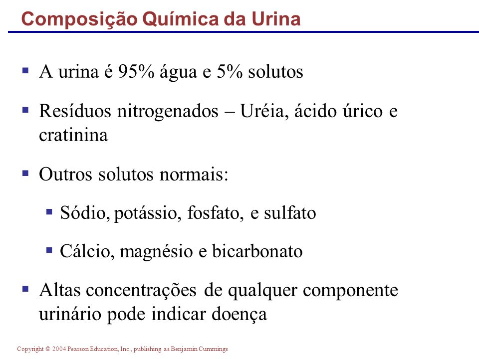Copyright © 2004 Pearson Education, Inc., publishing as Benjamin Cummings Composição Química da Urina A urina é 95% água e 5% solutos Resíduos nitroge
