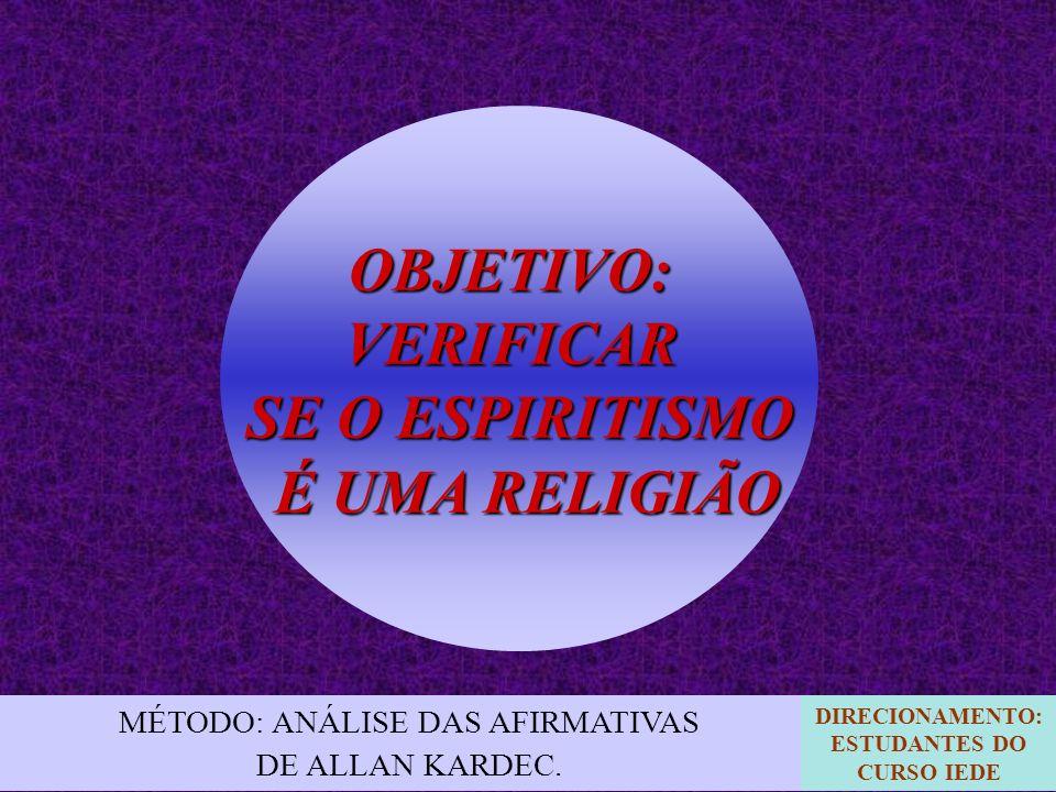 OBJETIVO:VERIFICAR SE O ESPIRITISMO É UMA RELIGIÃO É UMA RELIGIÃO MÉTODO: ANÁLISE DAS AFIRMATIVAS DE ALLAN KARDEC. DIRECIONAMENTO: ESTUDANTES DO CURSO