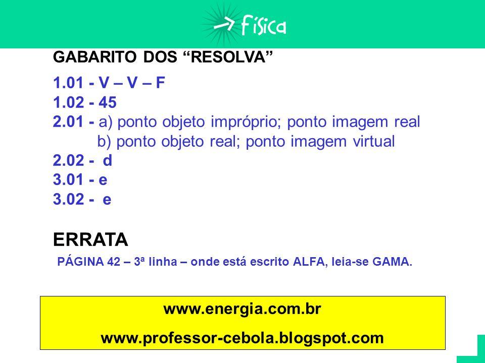 GABARITO DOS RESOLVA 1.01 - V – V – F 1.02 - 45 2.01 - a) ponto objeto impróprio; ponto imagem real b) ponto objeto real; ponto imagem virtual 2.02 -