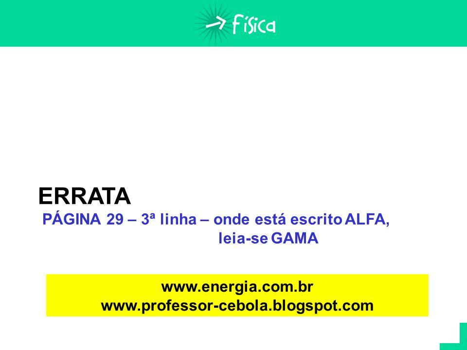 ERRATA PÁGINA 29 – 3ª linha – onde está escrito ALFA, leia-se GAMA www.energia.com.br www.professor-cebola.blogspot.com