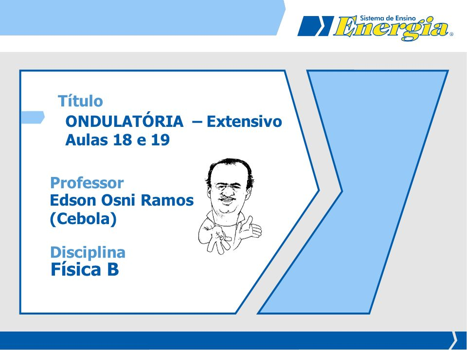 ONDULATÓRIA – Extensivo Aulas 18 e 19 Edson Osni Ramos (Cebola) Física B Disciplina Professor Título