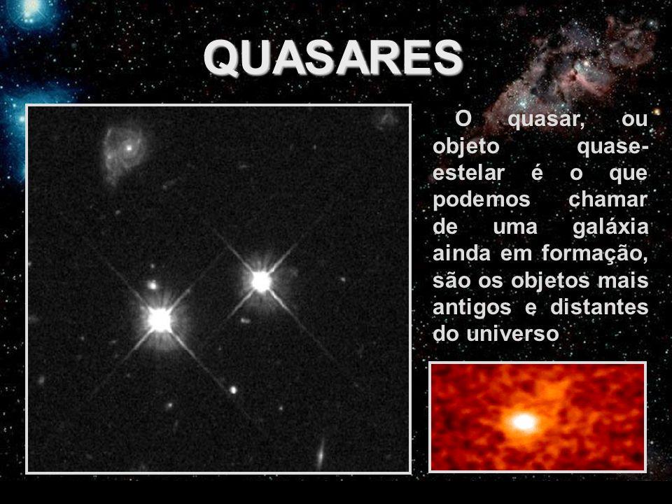 QUASARES O quasar, ou objeto quase- estelar é o que podemos chamar de uma galáxia ainda em formação, são os objetos mais antigos e distantes do univer