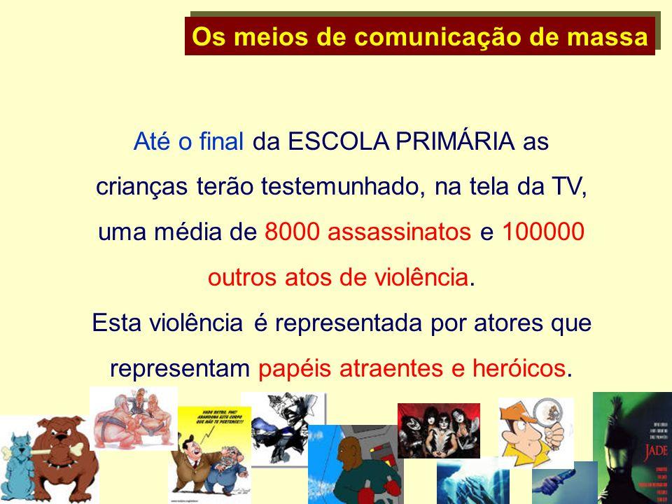 Os meios de comunicação de massa Até o final da ESCOLA PRIMÁRIA as crianças terão testemunhado, na tela da TV, uma média de 8000 assassinatos e 100000