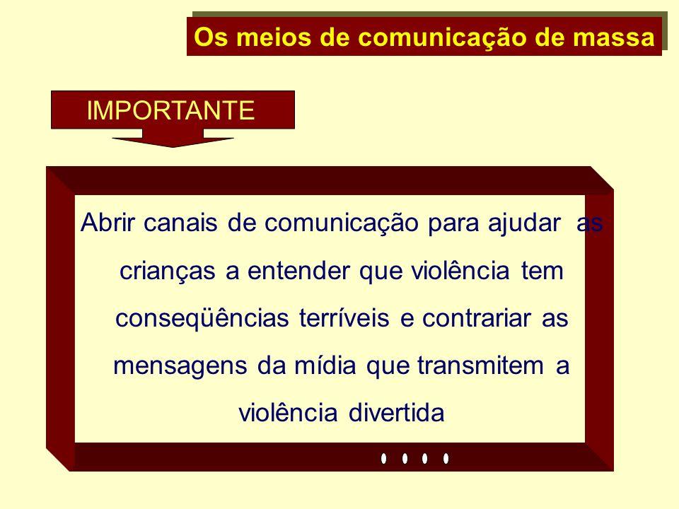 Os meios de comunicação de massa Abrir canais de comunicação para ajudar as crianças a entender que violência tem conseqüências terríveis e contrariar