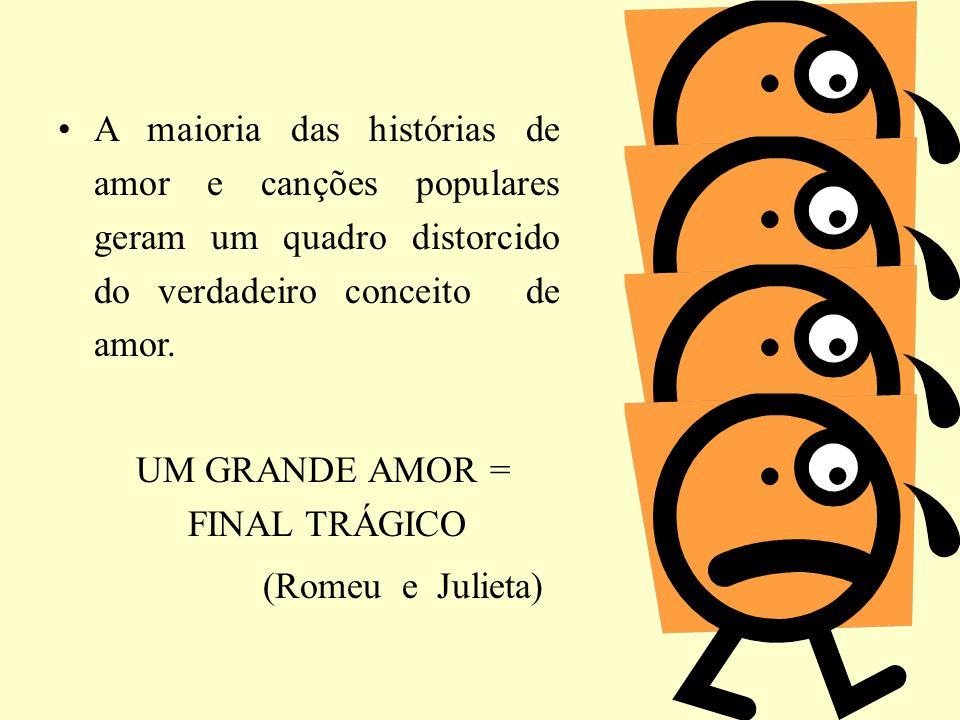 A maioria das histórias de amor e canções populares geram um quadro distorcido do verdadeiro conceito de amor. UM GRANDE AMOR = FINAL TRÁGICO (Romeu e