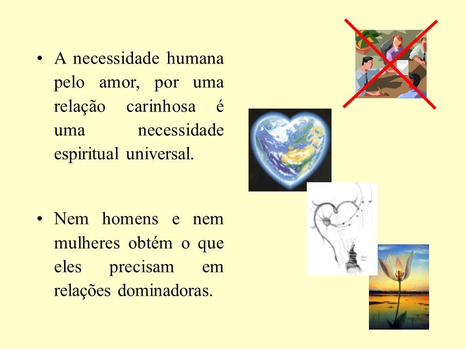 A necessidade humana pelo amor, por uma relação carinhosa é uma necessidade espiritual universal. Nem homens e nem mulheres obtém o que eles precisam