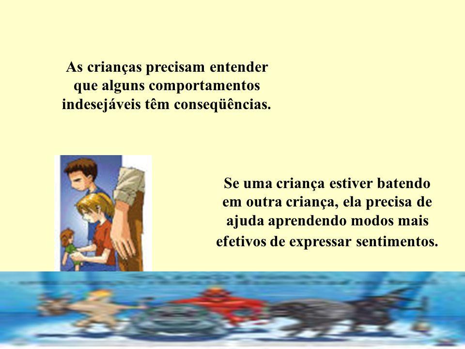 As crianças precisam entender que alguns comportamentos indesejáveis têm conseqüências. Se uma criança estiver batendo em outra criança, ela precisa d