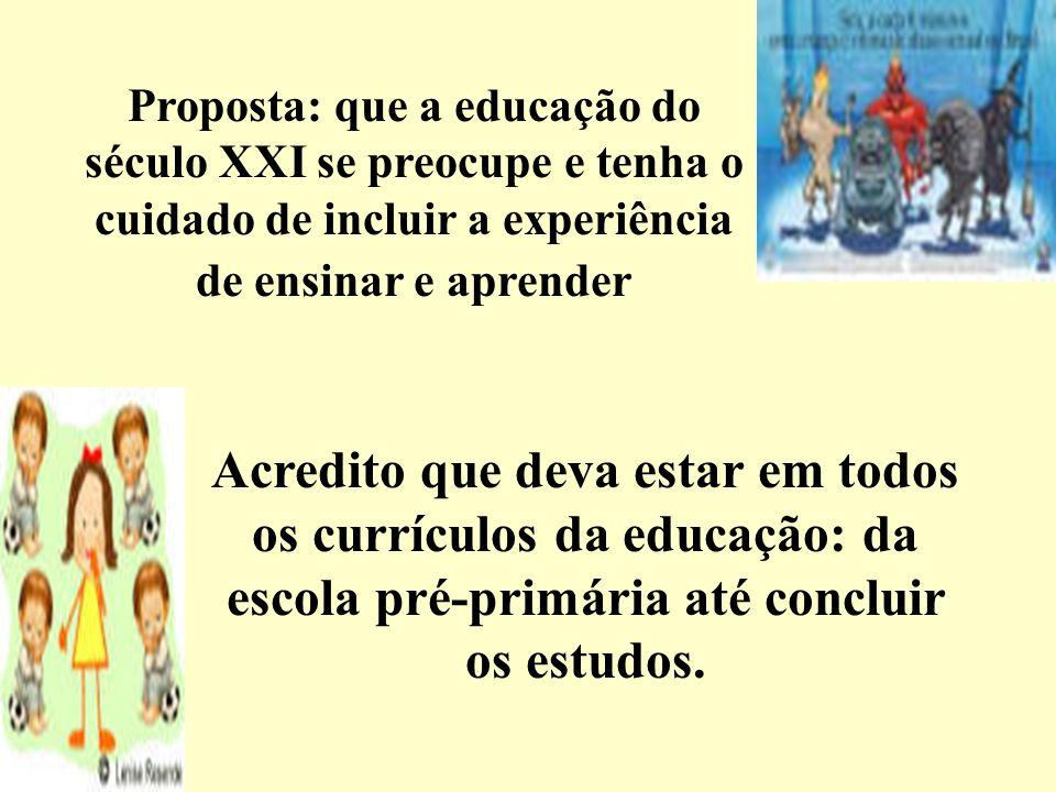 Proposta: que a educação do século XXI se preocupe e tenha o cuidado de incluir a experiência de ensinar e aprender Acredito que deva estar em todos o