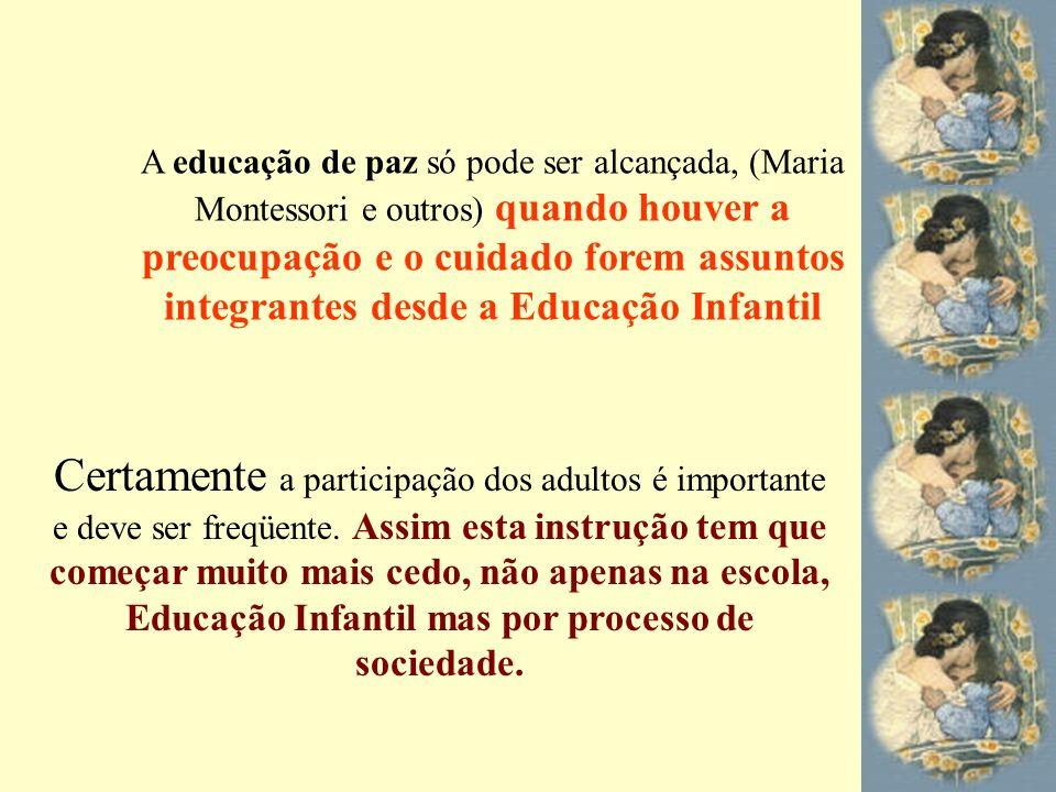 A educação de paz só pode ser alcançada, (Maria Montessori e outros) quando houver a preocupação e o cuidado forem assuntos integrantes desde a Educaç