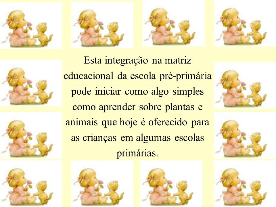 Esta integração na matriz educacional da escola pré-primária pode iniciar como algo simples como aprender sobre plantas e animais que hoje é oferecido