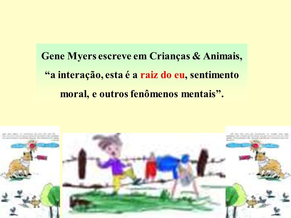Gene Myers escreve em Crianças & Animais, a interação, esta é a raiz do eu, sentimento moral, e outros fenômenos mentais.