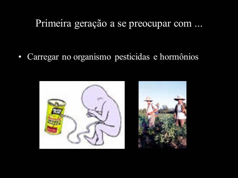 Primeira geração a se preocupar com... Carregar no organismo pesticidas e hormônios