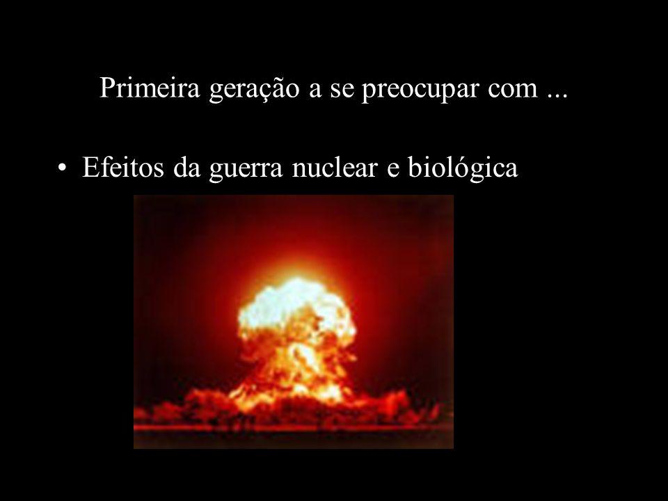 Primeira geração a se preocupar com... Efeitos da guerra nuclear e biológica