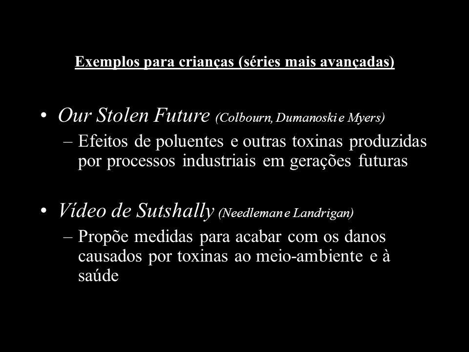 Exemplos para crianças (séries mais avançadas) Our Stolen Future (Colbourn, Dumanoski e Myers) –Efeitos de poluentes e outras toxinas produzidas por p