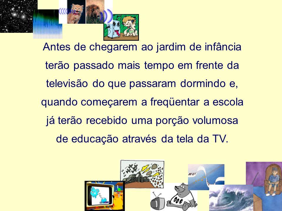 Antes de chegarem ao jardim de infância terão passado mais tempo em frente da televisão do que passaram dormindo e, quando começarem a freqüentar a es