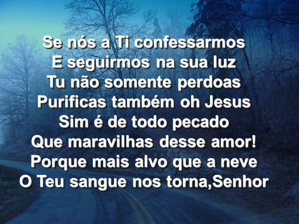 Se nós a Ti confessarmos E seguirmos na sua luz Tu não somente perdoas Purificas também oh Jesus Sim é de todo pecado Que maravilhas desse amor! Porqu