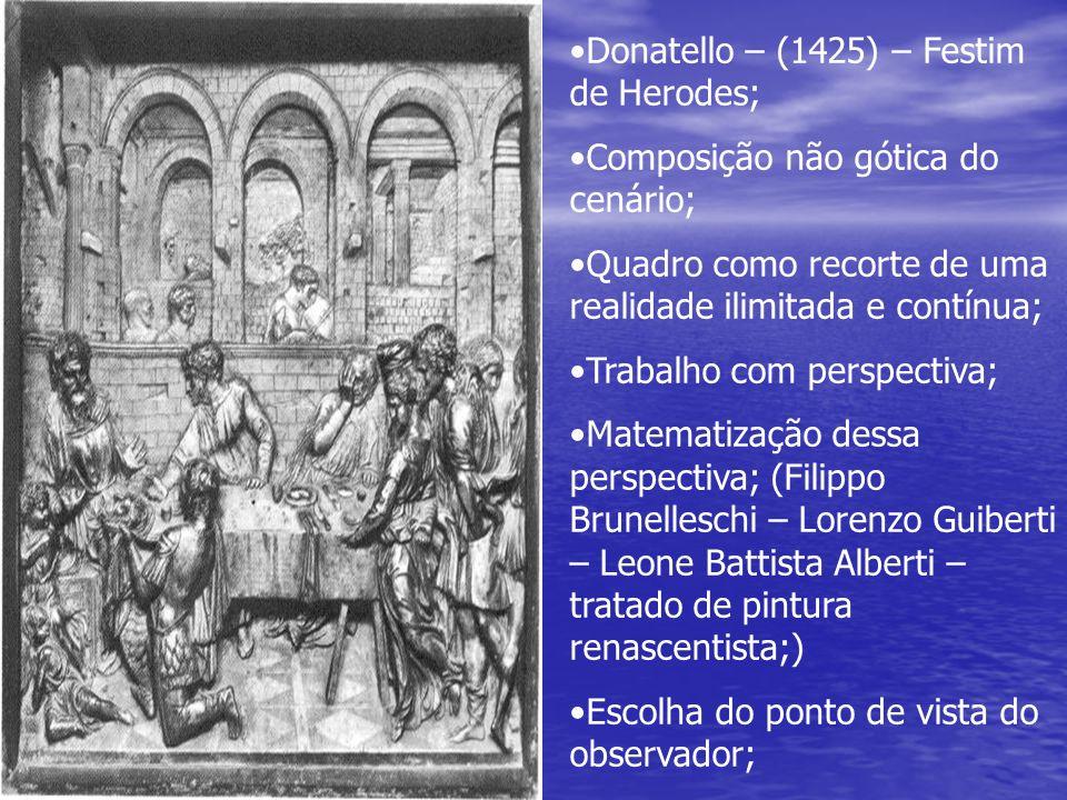 Donatello – (1425) – Festim de Herodes; Composição não gótica do cenário; Quadro como recorte de uma realidade ilimitada e contínua; Trabalho com pers