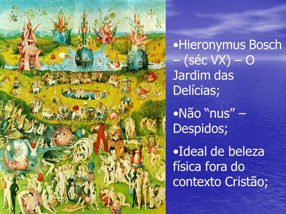 Hieronymus Bosch – (séc VX) – O Jardim das Delícias; Não nus – Despidos; Ideal de beleza física fora do contexto Cristão;