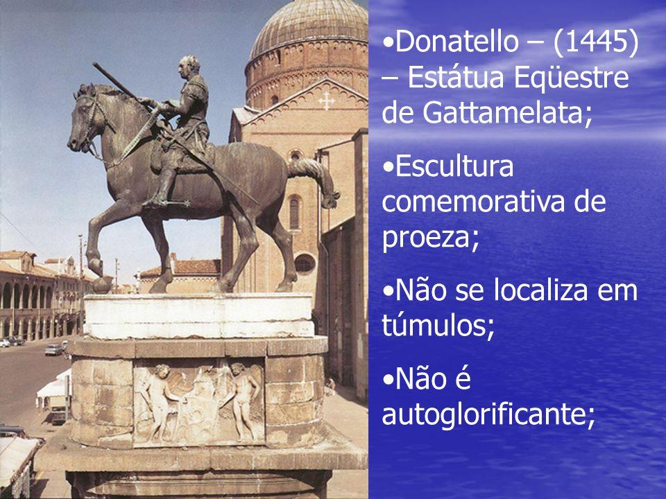 Donatello – (1445) – Estátua Eqüestre de Gattamelata; Escultura comemorativa de proeza; Não se localiza em túmulos; Não é autoglorificante;