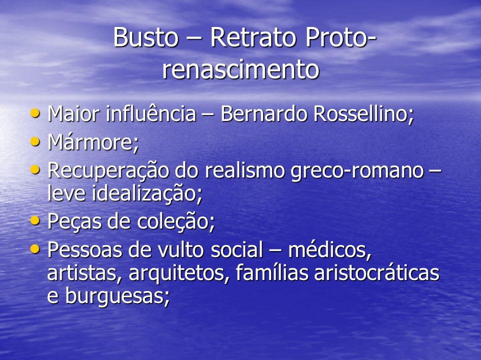 Busto – Retrato Proto- renascimento Busto – Retrato Proto- renascimento Maior influência – Bernardo Rossellino; Maior influência – Bernardo Rossellino