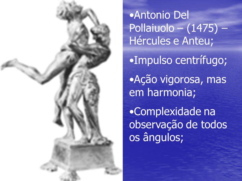 Antonio Del Pollaiuolo – (1475) – Hércules e Anteu; Impulso centrífugo; Ação vigorosa, mas em harmonia; Complexidade na observação de todos os ângulos