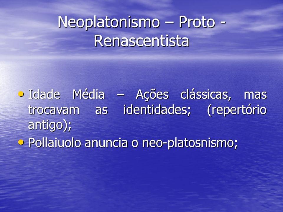 Neoplatonismo – Proto - Renascentista Idade Média – Ações clássicas, mas trocavam as identidades; (repertório antigo); Idade Média – Ações clássicas,