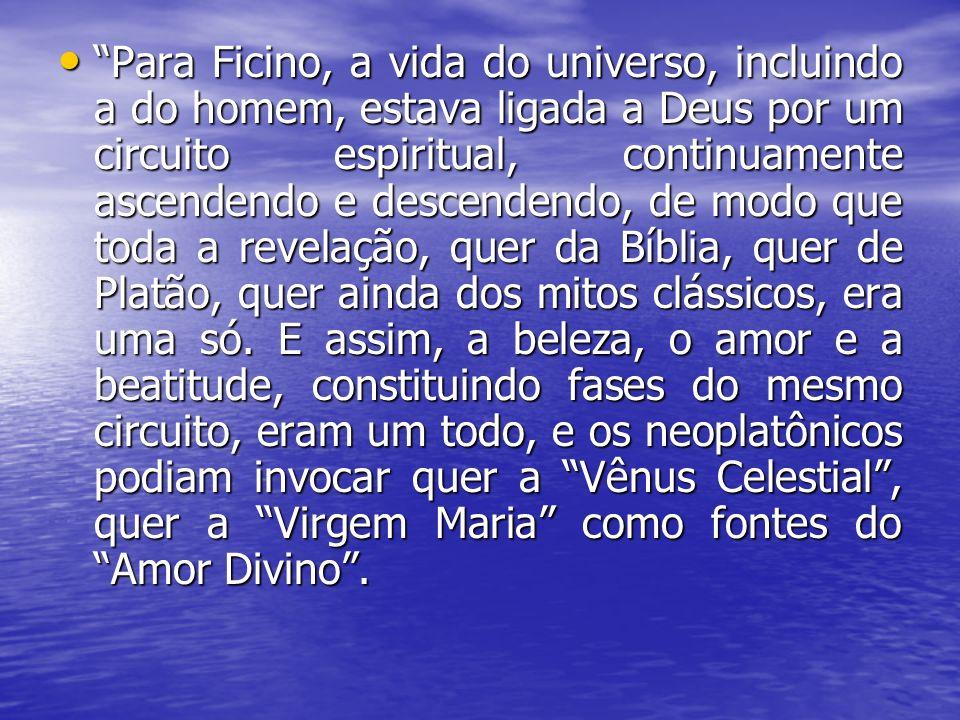 Para Ficino, a vida do universo, incluindo a do homem, estava ligada a Deus por um circuito espiritual, continuamente ascendendo e descendendo, de mod