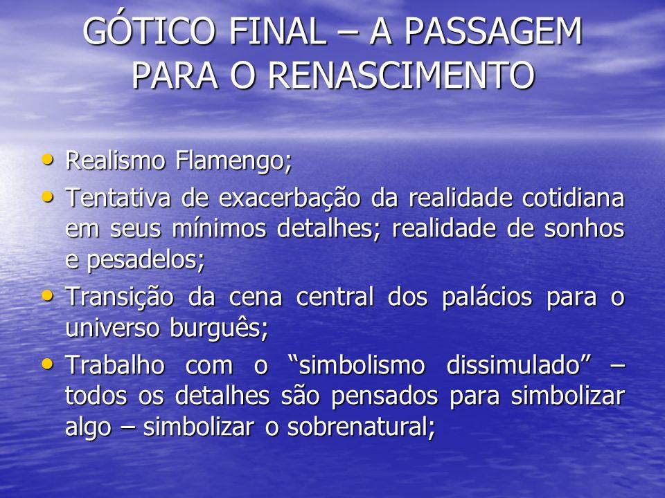 GÓTICO FINAL – A PASSAGEM PARA O RENASCIMENTO Realismo Flamengo; Realismo Flamengo; Tentativa de exacerbação da realidade cotidiana em seus mínimos de