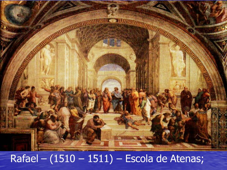 Rafael – (1510 – 1511) – Escola de Atenas;