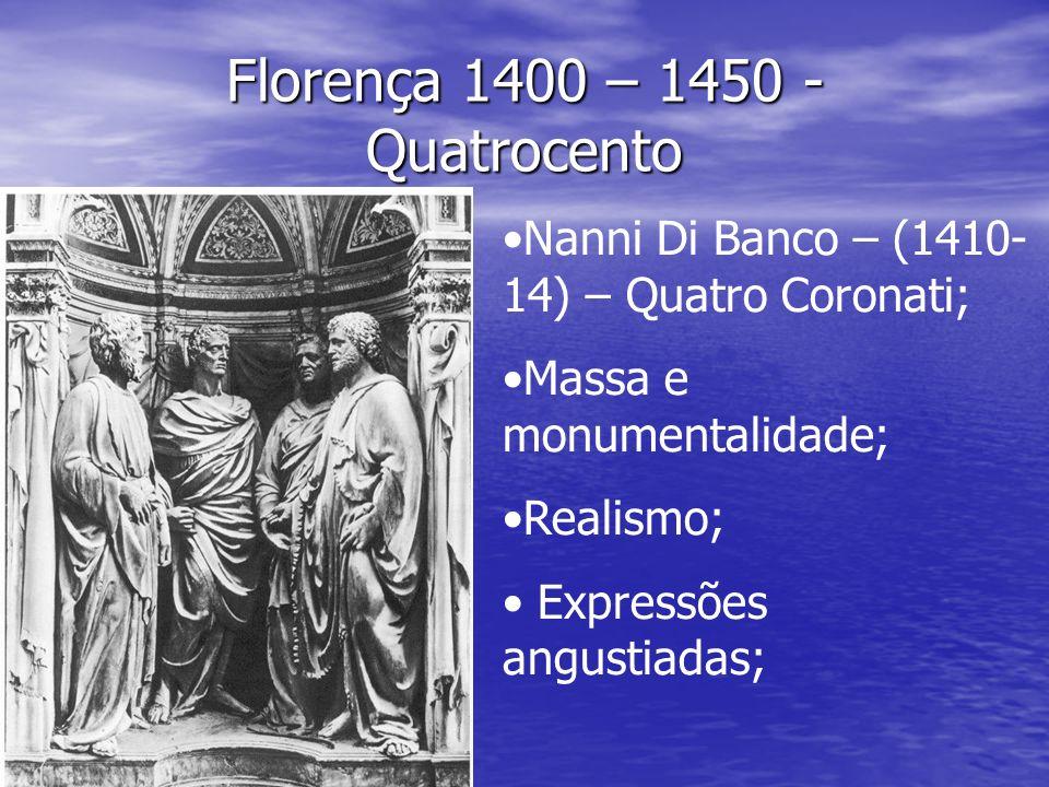 Florença 1400 – 1450 - Quatrocento Nanni Di Banco – (1410- 14) – Quatro Coronati; Massa e monumentalidade; Realismo; Expressões angustiadas;